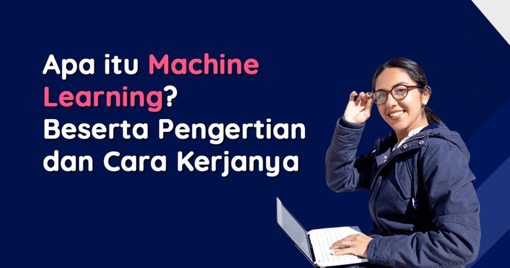 Apa itu Machine Learning? Beserta Pengertian dan Cara Kerjanya